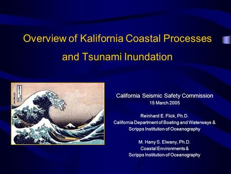 Overview of Kalifornia Coastal Processes and Tsunami Inundation California Seismic Safety Commission 15 March 2005 Reinhard E. Flick, Ph.D. California.