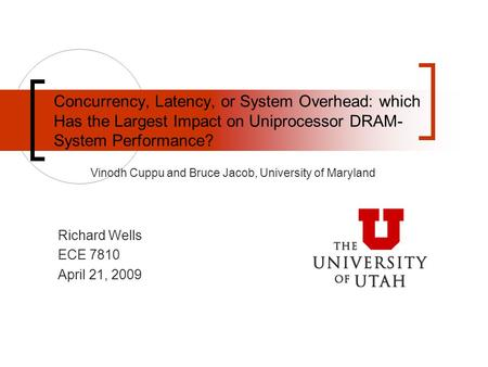 Vinodh Cuppu and Bruce Jacob, University of Maryland Concurrency, Latency, or System Overhead: which Has the Largest Impact on Uniprocessor DRAM- System.