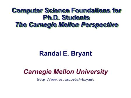 Carnegie Mellon University Computer Science Foundations for Ph.D. Students The Carnegie Mellon Perspective Computer Science Foundations for Ph.D. Students.