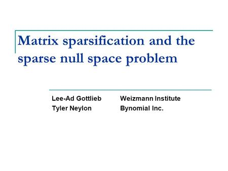 Matrix sparsification and the sparse null space problem Lee-Ad GottliebWeizmann Institute Tyler NeylonBynomial Inc. TexPoint fonts used in EMF. Read the.