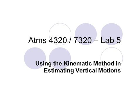 Atms 4320 / 7320 – Lab 5 Using the Kinematic Method in Estimating Vertical Motions.