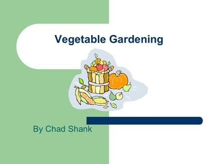 Vegetable Gardening By Chad Shank. Why Plant a Garden? Fresh Food Exercise Satisfaction.