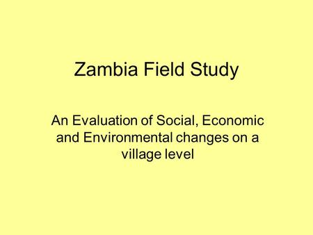 Zambia Field Study An Evaluation of Social, Economic <strong>and</strong> Environmental changes on a village level.