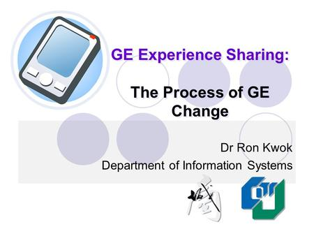 GE Experience Sharing: The Process of GE Change Dr Ron Kwok Department of Information Systems.