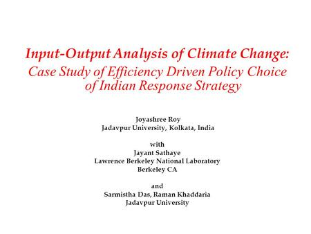 Input-Output Analysis of Climate Change: Case Study of Efficiency Driven Policy Choice of Indian Response Strategy Joyashree Roy Jadavpur University, Kolkata,