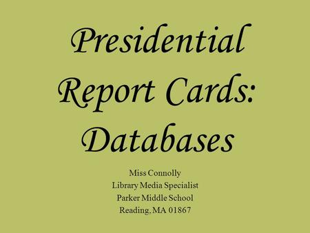 Presidential Report Cards: Databases Miss Connolly Library Media Specialist Parker Middle School Reading, MA 01867.