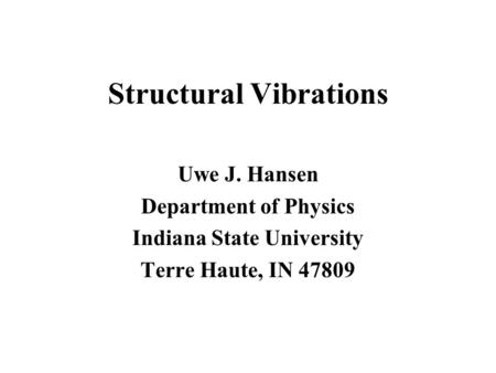 Structural Vibrations Uwe J. Hansen Department of Physics Indiana State University Terre Haute, IN 47809.