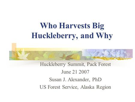 Who Harvests Big Huckleberry, and Why Huckleberry Summit, Pack Forest June 21 2007 Susan J. Alexander, PhD US Forest Service, Alaska Region.
