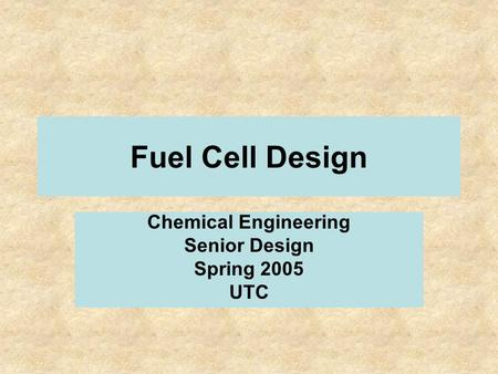 Fuel Cell Design Chemical Engineering Senior Design Spring 2005 UTC.