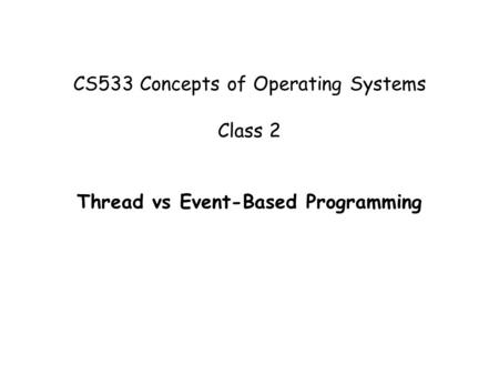 CS533 Concepts of Operating Systems Class 2 Thread vs Event-Based Programming.