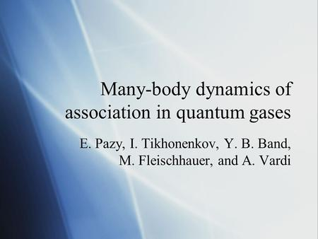 Many-body dynamics of association in quantum gases E. Pazy, I. Tikhonenkov, Y. B. Band, M. Fleischhauer, and A. Vardi.