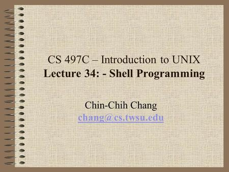 CS 497C – Introduction to UNIX Lecture 34: - Shell Programming Chin-Chih Chang