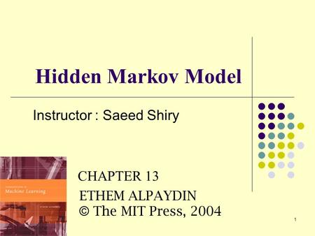 1 Hidden Markov Model Instructor : Saeed Shiry  CHAPTER 13 ETHEM ALPAYDIN © The MIT Press, 2004.