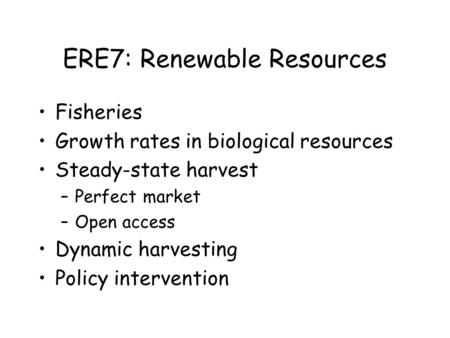 ERE7: Renewable Resources Fisheries Growth rates in biological resources Steady-state harvest –Perfect market –Open access Dynamic harvesting Policy intervention.