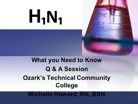 H ₁N₁ What you Need to Know Q & A Session Ozark's Technical Community College Michelle Howard, RN, BSN.
