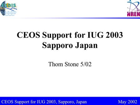 CEOS Support for IUG 2003, Sapporo, Japan May 2002 CEOS Support for IUG 2003 Sapporo Japan Thom Stone 5/02.