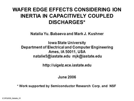 WAFER EDGE EFFECTS CONSIDERING ION INERTIA IN CAPACITIVELY COUPLED DISCHARGES* Natalia Yu. Babaeva and Mark J. Kushner Iowa State University Department.