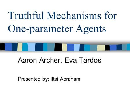 Truthful Mechanisms for One-parameter Agents Aaron Archer, Eva Tardos Presented by: Ittai Abraham.