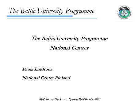 The Baltic University Programme BUP Rectors Conference Uppsala 19-20 October 2006 The Baltic University Programme National Centres Paula Lindroos National.