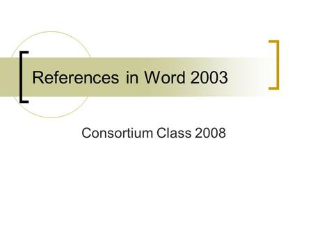 References in Word 2003 Consortium Class 2008. References in Word 2003 Not as sophisticated as 2007 Footnotes and endnotes A bit more research on your.