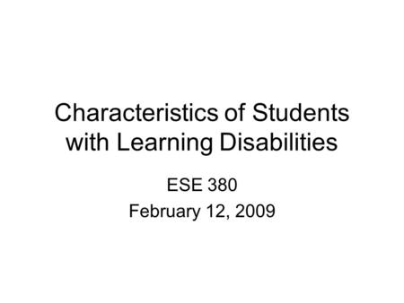 Characteristics of Students with Learning Disabilities ESE 380 February 12, 2009.