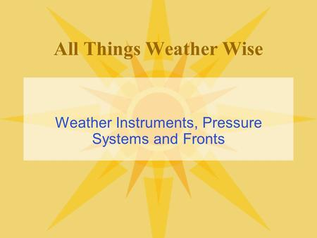 All Things Weather Wise Weather Instruments, Pressure Systems and Fronts.
