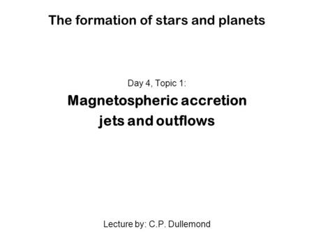 The formation of stars and planets Day 4, Topic 1: Magnetospheric accretion jets and outflows Lecture by: C.P. Dullemond.