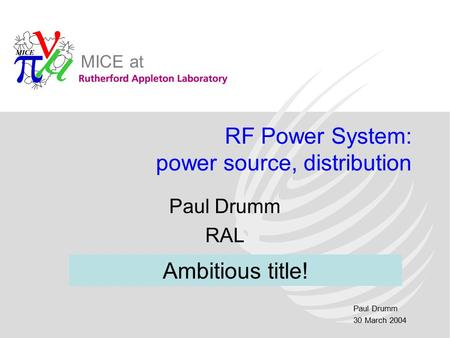 Paul Drumm 30 March 2004 MICE at RF Power System: power source, distribution Paul Drumm RAL Ambitious title!