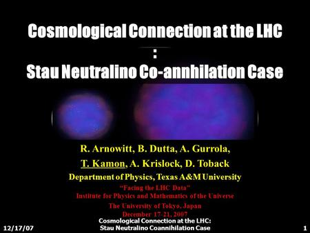 12/17/07 Cosmological Connection at the LHC: Stau Neutralino Coannihilation Case1 Cosmological Connection at the LHC : Stau Neutralino Co-annhilation Case.