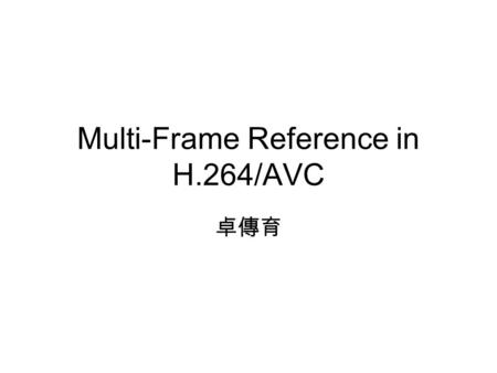 Multi-Frame Reference in H.264/AVC 卓傳育. Outline Introduction to Multi-Frame Reference in H.264/AVC Multi-Frame Reference Problem Two papers propose to.