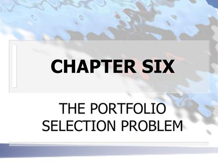 CHAPTER SIX THE PORTFOLIO SELECTION PROBLEM. INTRODUCTION n THE BASIC PROBLEM: given uncertain outcomes, what risky securities should an investor own?