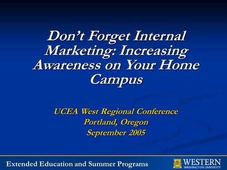 Extended Education and Summer Programs Don't Forget Internal Marketing: Increasing Awareness on Your Home Campus UCEA West Regional Conference Portland,
