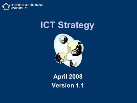"ICT Strategy April 2008 Version 1.1. LSBU ICT Strategy ICT Strategy is a ""dynamic document"" Not the complete answer Moves us towards our goal ""Progress."