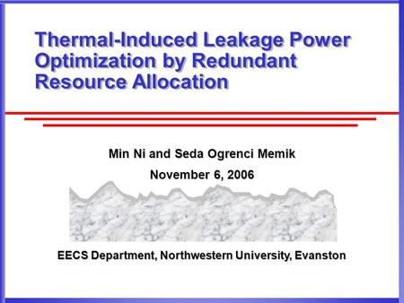 EECS Department, Northwestern University, Evanston Thermal-Induced Leakage Power Optimization by Redundant Resource Allocation Min Ni and Seda Ogrenci.