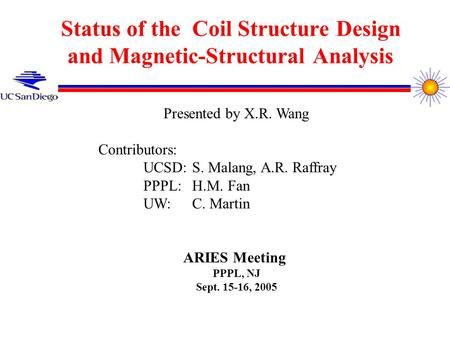 Status of the Coil Structure Design and Magnetic-Structural Analysis Presented by X.R. Wang Contributors: UCSD: S. Malang, A.R. Raffray PPPL: H.M. Fan.