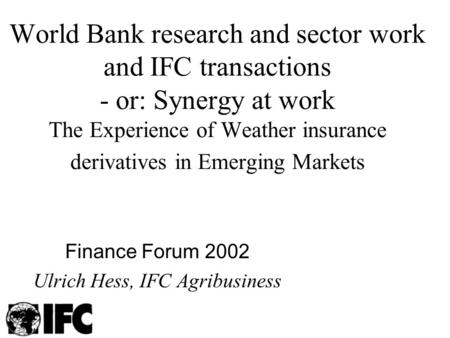 World Bank research and sector work and IFC transactions - or: Synergy at work The Experience of Weather insurance derivatives in Emerging Markets Finance.