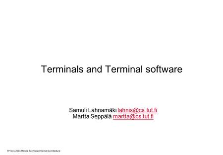 5 th Nov 2003 Mobile Technical Internet Architecture Terminals and Terminal software Samuli Lahnamäki Martta Seppälä