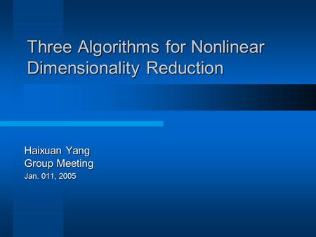 Three Algorithms for Nonlinear Dimensionality Reduction Haixuan Yang Group Meeting Jan. 011, 2005.
