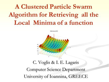 A Clustered Particle Swarm Algorithm for Retrieving all the Local Minima of a function C. Voglis & I. E. Lagaris Computer Science Department University.