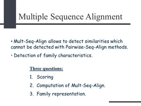 Multiple Sequence Alignment Mult-Seq-Align allows to detect similarities which cannot be detected with Pairwise-Seq-Align methods. Detection of family.