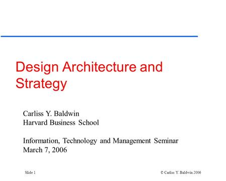 Slide 1 © Carliss Y. Baldwin 2006 Design Architecture and Strategy Carliss Y. Baldwin Harvard Business School Information, Technology and Management Seminar.
