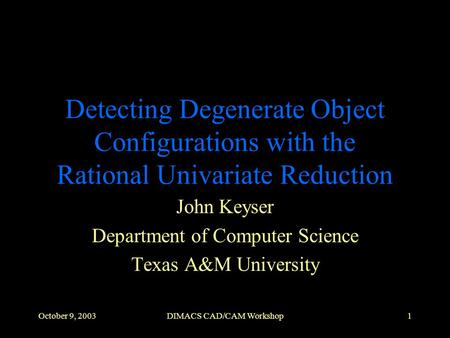 October 9, 2003DIMACS CAD/CAM Workshop1 Detecting Degenerate Object Configurations with the Rational Univariate Reduction John Keyser Department of Computer.