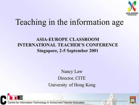 Teaching in the information age Nancy Law Director, CITE University of Hong Kong ASIA-EUROPE CLASSROOM INTERNATIONAL TEACHER'S CONFERENCE Singapore, 2-5.