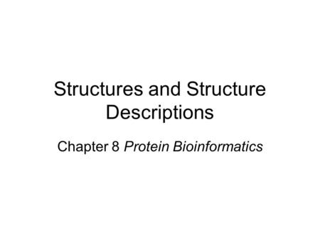 Structures and Structure Descriptions Chapter 8 Protein Bioinformatics.