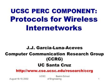 August 18-19, 2002 UCSC Baskin School of Engineering1 UCSC PERC COMPONENT: Protocols for Wireless Internetworks J.J. Garcia-Luna-Aceves Computer Communication.