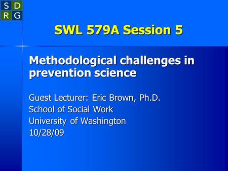 SWL 579A Session 5 Methodological challenges in prevention science Guest Lecturer: Eric Brown, Ph.D. School of Social Work University of Washington 10/28/09.
