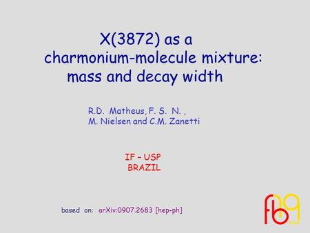 R.D. Matheus, F. S. N., M. Nielsen and C.M. Zanetti IF – USP BRAZIL based on: X(3872) as a charmonium-molecule mixture: mass and decay width arXiv:0907.2683.
