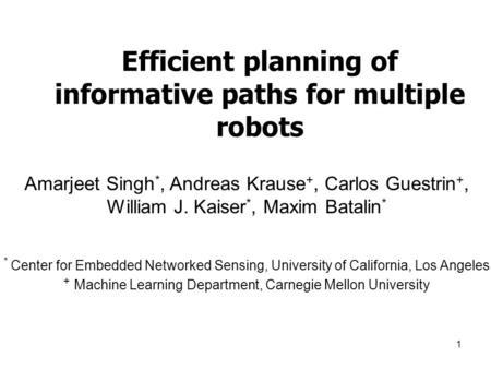 1 Efficient planning of informative paths for multiple robots Amarjeet Singh *, Andreas Krause +, Carlos Guestrin +, William J. Kaiser *, Maxim Batalin.