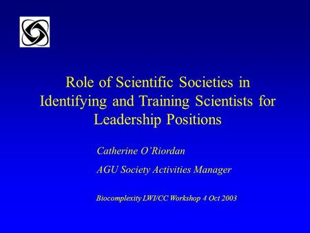 Role of Scientific Societies in Identifying and Training Scientists for Leadership Positions Catherine O'Riordan AGU Society Activities Manager Biocomplexity.