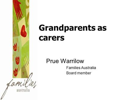 Grandparents as carers Prue Warrilow Families Australia Board member.